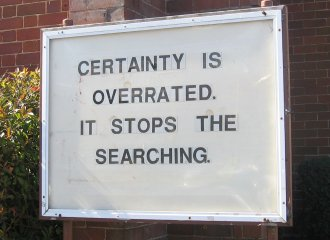 Certainty is overrated. It stops the searching.